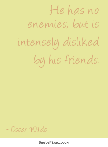 Friendship quotes - He has no enemies, but is intensely disliked..