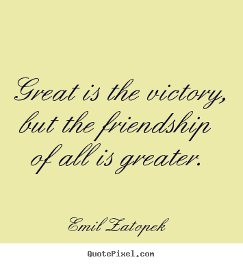 Make personalized picture quotes about friendship - Great is the victory, but the friendship of all is greater.