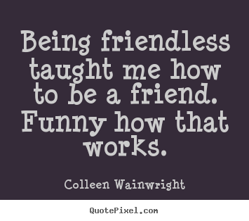 Friendship quotes - Being friendless taught me how to be a friend...
