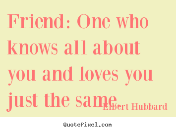Quotes about friendship - Friend: one who knows all about you and loves you..