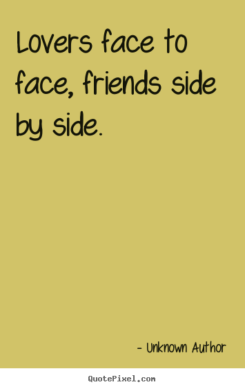 Lovers face to face, friends side by side. Unknown Author greatest friendship quotes