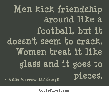 Anne Morrow Lindbergh image quote - Men kick friendship around like a football, but it doesn't seem.. - Friendship quotes