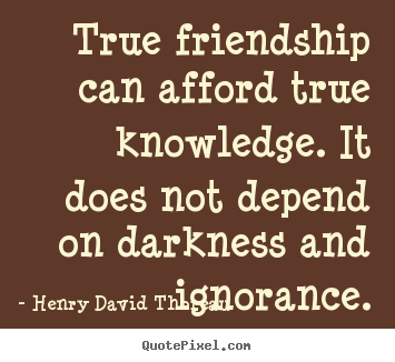 Customize picture quotes about friendship - True friendship can afford true knowledge. it does not depend on darkness..