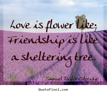 Love is flower like; friendship is like a sheltering.. Samuel Taylor Coleridge popular friendship quotes