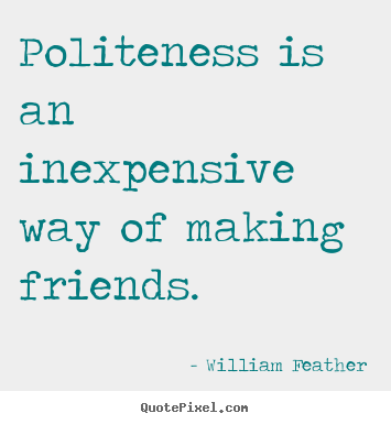 William Feather image quote - Politeness is an inexpensive way of making.. - Friendship quotes
