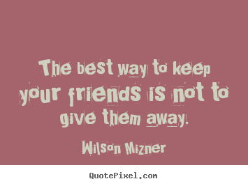 The best way to keep your friends is not to.. Wilson Mizner great friendship quotes