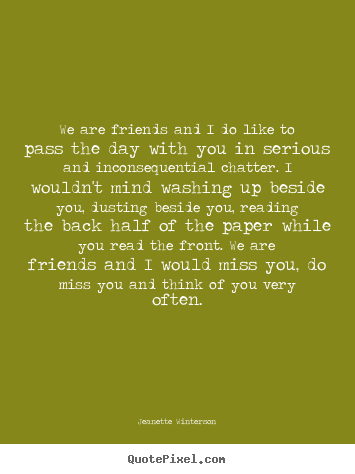 Create graphic image quotes about friendship - We are friends and i do like to pass the day with you in serious and..