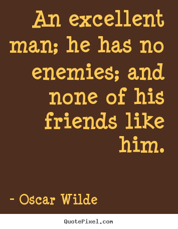 Friendship quote - An excellent man; he has no enemies; and none of his friends like..