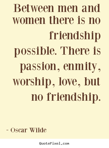 Friendship quotes - Between men and women there is no friendship possible. there..