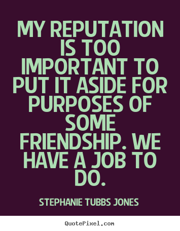 Quote about friendship - My reputation is too important to put it aside for..