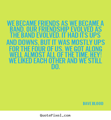 Design picture quotes about friendship - We became friends as we became a band. our friendship evolved..