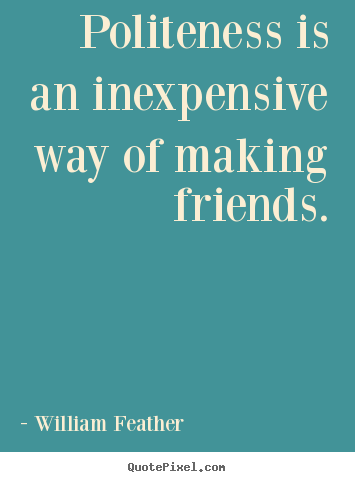 Quotes about friendship - Politeness is an inexpensive way of making friends.