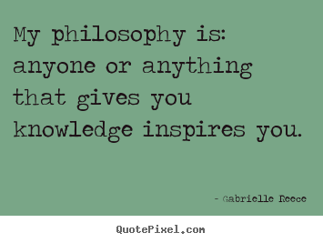My philosophy is: anyone or anything that gives you knowledge.. Gabrielle Reece famous friendship quote