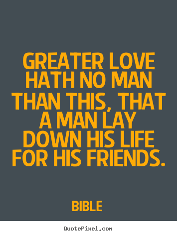 Friendship quotes - Greater love hath no man than this, that a man lay down his life for..