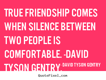 Friendship quotes - True friendship comes when silence between two people..