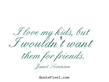 Diy picture quotes about friendship - I love my kids, but i wouldn't want them for friends.