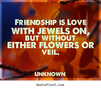 Unknown picture quotes - Friendship is love with jewels on, but without.. - Friendship quotes