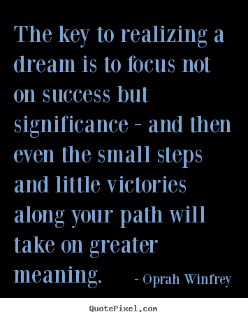 The key to realizing a dream is to focus not on success but significance.. Oprah Winfrey best friendship quotes