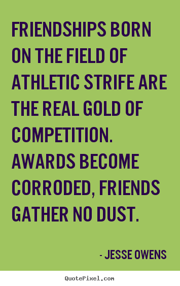 Quotes about friendship - Friendships born on the field of athletic strife are..