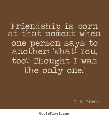 Friendship is born at that moment when one person says to another:.. C. S. Lewis  friendship quotes