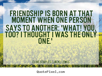 Quote about friendship - Friendship is born at that moment when one person..