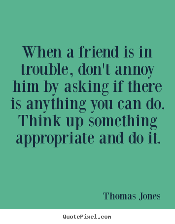 Diy image quote about friendship - When a friend is in trouble, don't annoy him..