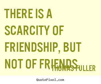 Friendship quotes - There is a scarcity of friendship, but not of friends.