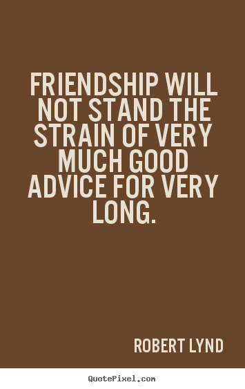 Make personalized picture quotes about friendship - Friendship will not stand the strain of very much good advice..