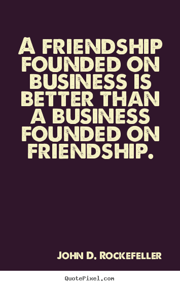 A friendship founded on business is better than a business.. John D. Rockefeller popular friendship quote