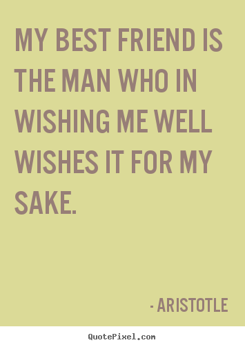 My best friend is the man who in wishing me well wishes it for my.. Aristotle popular friendship quotes