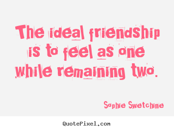 Friendship quotes - The ideal friendship is to feel as one while remaining two.