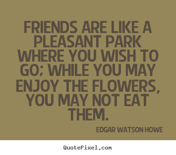 Create picture quotes about friendship - Friends are like a pleasant park where you wish to go; while..