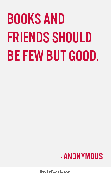Friendship quote - Books and friends should be few but good.
