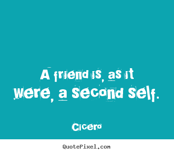 A friend is, as it were, a second self. Cicero  friendship quotes