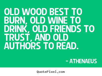 Quote about friendship - Old wood best to burn, old wine to drink, old friends..