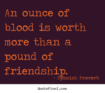 Quotes about friendship - An ounce of blood is worth more than a pound of friendship.