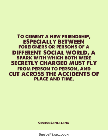 George Santayana picture quotes - To cement a new friendship, especially between foreigners.. - Friendship quotes