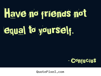 Friendship quotes - Have no friends not equal to yourself.