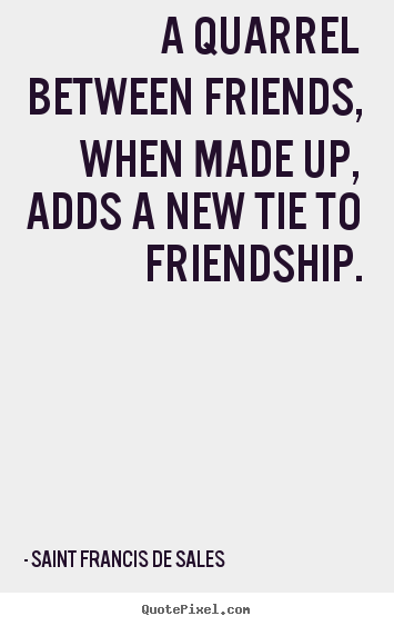Friendship quote - A quarrel between friends, when made up, adds a new tie..