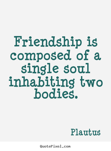 Create image quotes about friendship - Friendship is composed of a single soul inhabiting two bodies.