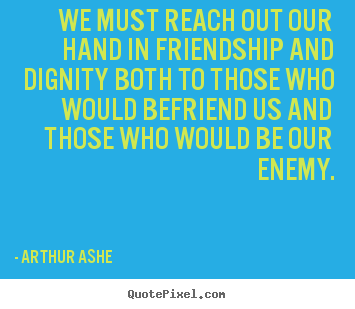 Create photo quotes about friendship - We must reach out our hand in friendship and dignity both..