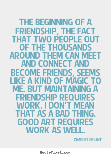 Design your own picture quotes about friendship - The beginning of a friendship, the fact that two people out..