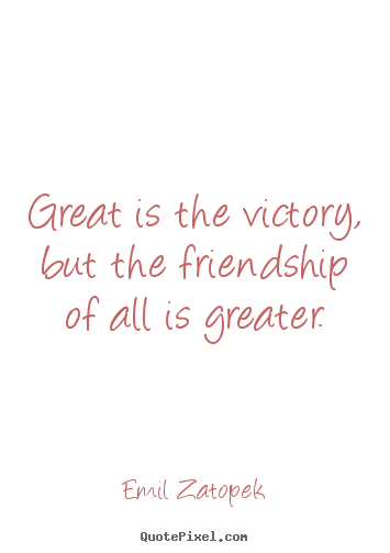 Friendship quote - Great is the victory, but the friendship of all is greater.