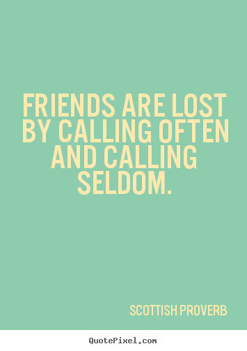 Quotes about friendship - Friends are lost by calling often and calling..