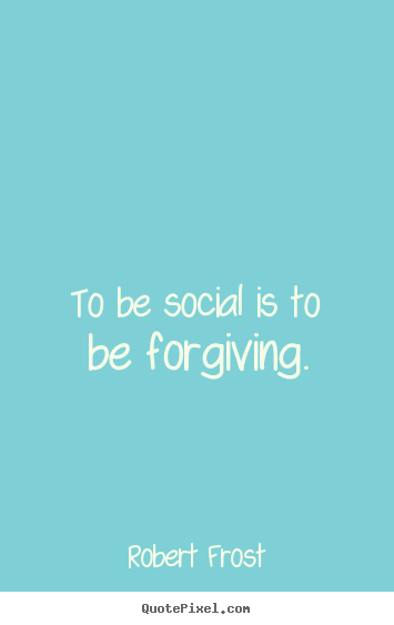 Robert Frost picture quotes - To be social is to be forgiving. - Friendship quotes