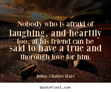 Nobody who is afraid of laughing, and heartily too,.. Julius Charles Hare top friendship quotes