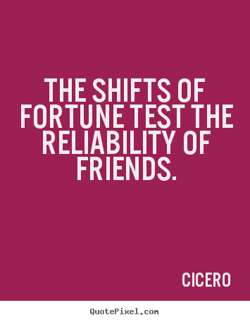 Friendship quotes - The shifts of fortune test the reliability of..