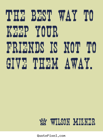 Quotes about friendship - The best way to keep your friends is not to give them..