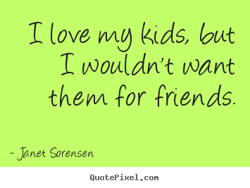 Quotes about friendship - I love my kids, but i wouldn't want them for friends.