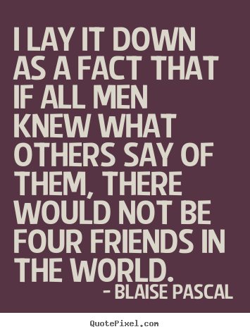 Make personalized image quote about friendship - I lay it down as a fact that if all men knew what others say of them,..